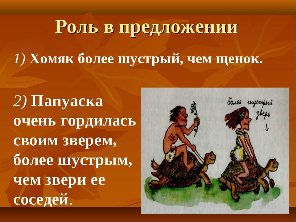Роль в предложении 1) Хомяк более шустрый, чем щенок. 2) Папуаска очень горди...