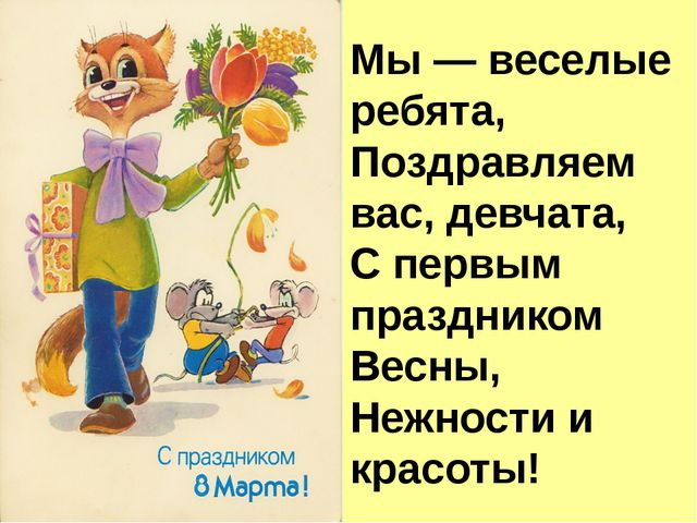Мы — веселые ребята, Поздравляем вас, девчата, С первым праздником Весны, Неж...