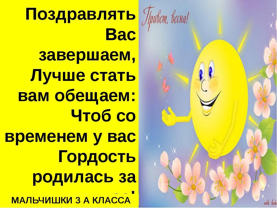 Поздравлять Вас завершаем, Лучше стать вам обещаем: Чтоб со временем у вас Го...