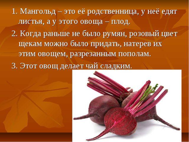 1. Мангольд – это её родственница, у неё едят листья, а у этого овоща – плод....