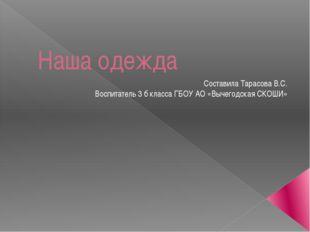 Наша одежда Составила Тарасова В.С. Воспитатель 3 б класса ГБОУ АО «Вычегодск