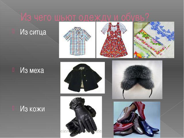 Из чего шьют одежду и обувь? Из ситца Из меха Из кожи