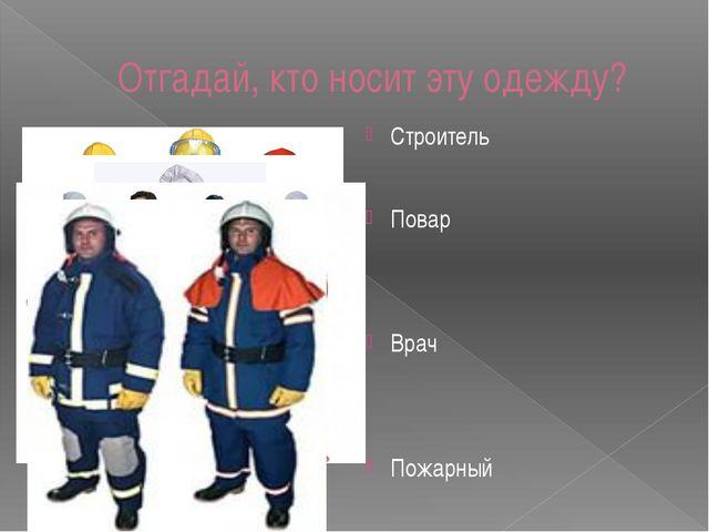 Отгадай, кто носит эту одежду? Строитель Повар Врач Пожарный