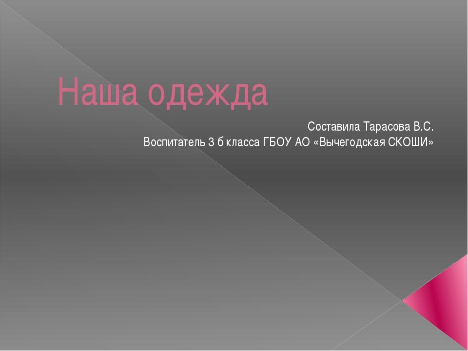 Наша одежда Составила Тарасова В.С. Воспитатель 3 б класса ГБОУ АО «Вычегодск...