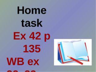Home task Ex 42 p 135 WB ex 32, 33 p 66