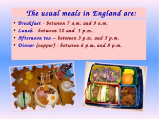 Breakfast - between 7 a.m. and 9 a.m. Lunch - between 12 and 1 p.m. Afternoon