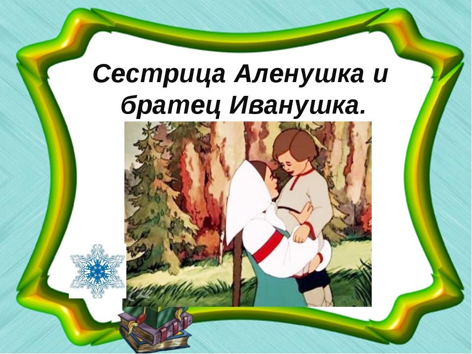 Сестрица Аленушка и братец Иванушка.