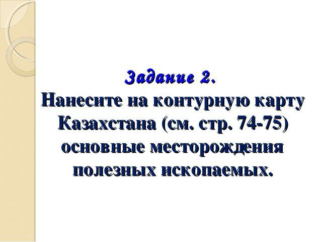 Задание 2. Нанесите на контурную карту Казахстана (см. стр. 74-75) основные м...