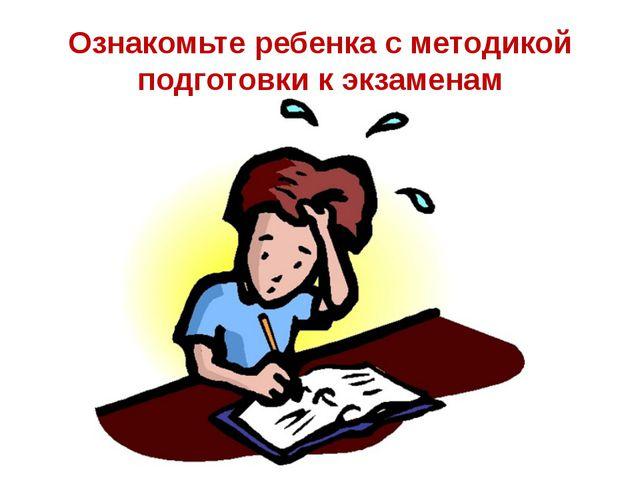 Ознакомьте ребенка с методикой подготовки к экзаменам