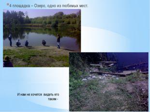 4 площадка – Озеро, одно из любимых мест. И нам не хочется видеть его таким -