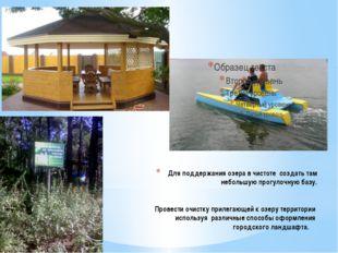 Для поддержания озера в чистоте создать там небольшую прогулочную базу. Прове