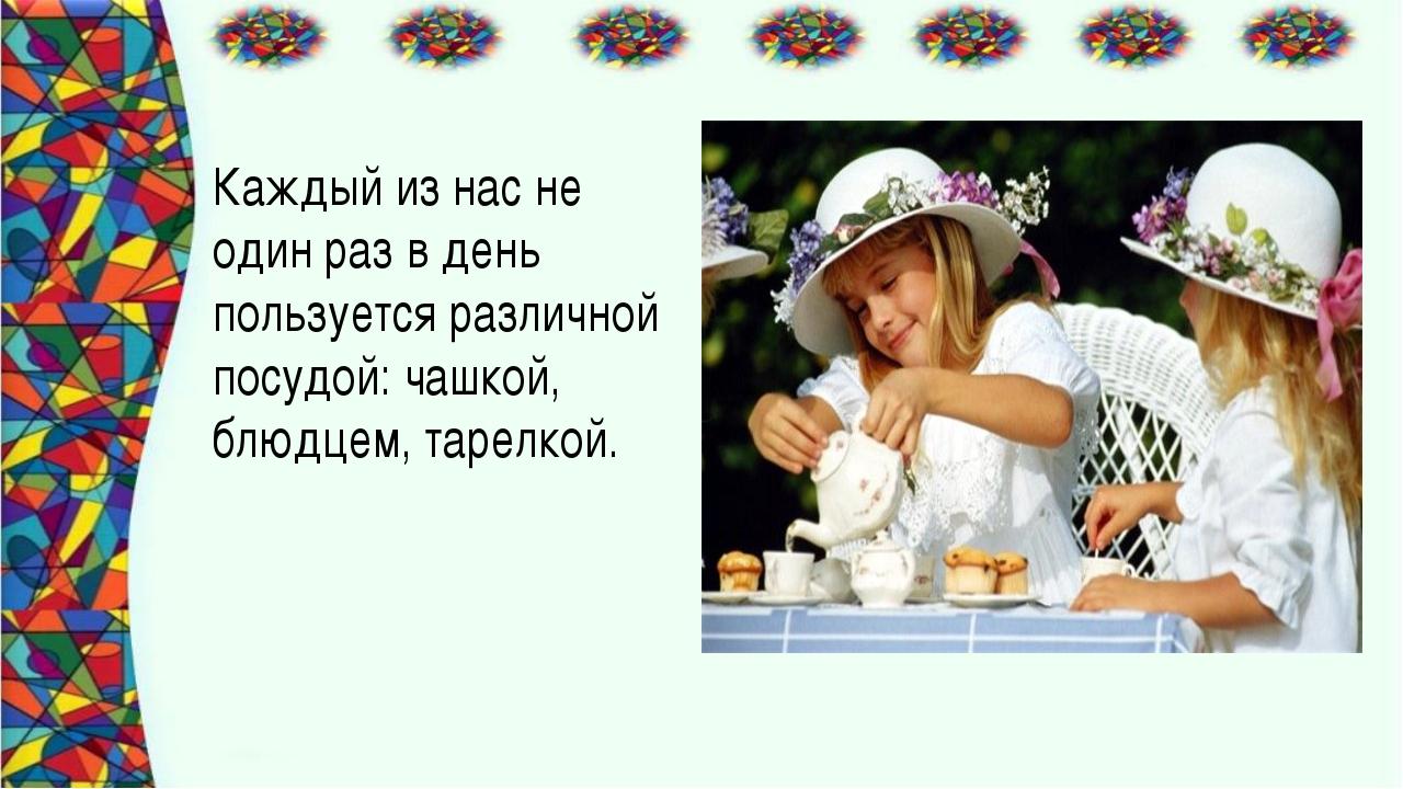 Каждый из нас не один раз в день пользуется различной посудой: чашкой, блюдце...
