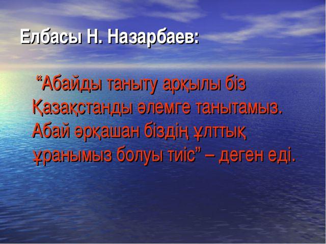 """Елбасы Н. Назарбаев: """"Абайды таныту арқылы біз Қазақстанды әлемге танытамыз...."""