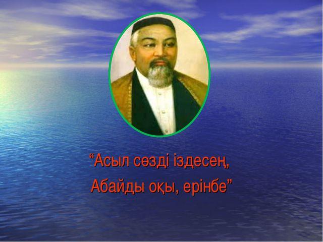 """""""Асыл сөзді іздесең, Абайды оқы, ерінбе"""""""