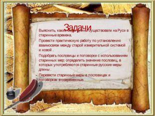 Задачи Выяснить, какие меры длины существовали на Руси в старинные времена. П