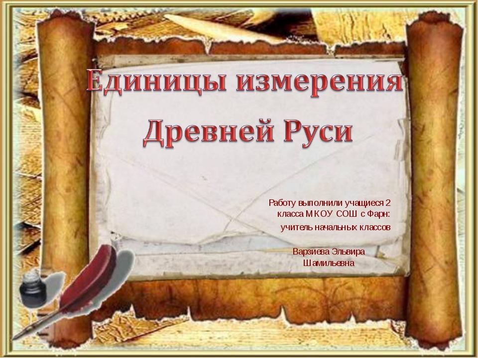 Работу выполнили учащиеся 2 класса МКОУ СОШ с Фарн: учитель начальных классов...