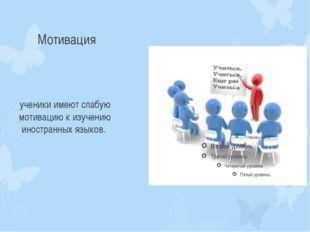 Мотивация ученики имеют слабую мотивацию к изучению иностранных языков.