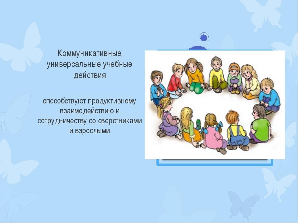 Коммуникативные универсальные учебные действия способствуют продуктивному вза...