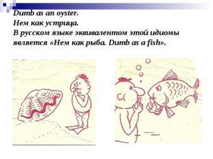 Dumb as an oyster. Нем как устрица. В русском языке эквивалентом этой идиомы