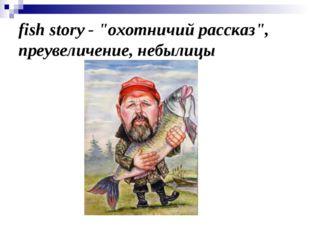 """fish story- """"охотничий рассказ"""", преувеличение, небылицы"""