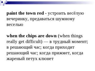 paint the town red - устроить весёлую вечеринку, предаваться шумному веселью