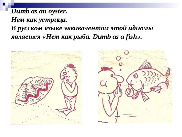 Dumb as an oyster. Нем как устрица. В русском языке эквивалентом этой идиомы...