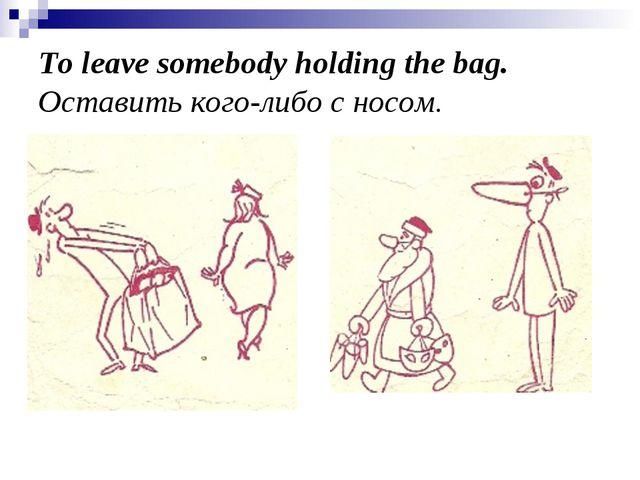 To leave somebody holding the bag. Оставить кого-либо с носом.