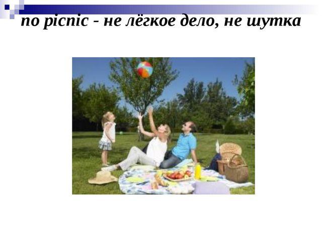 no picnic - не лёгкое дело, не шутка