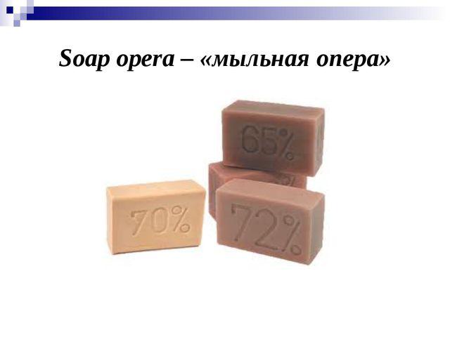 Soap opera – «мыльная опера»