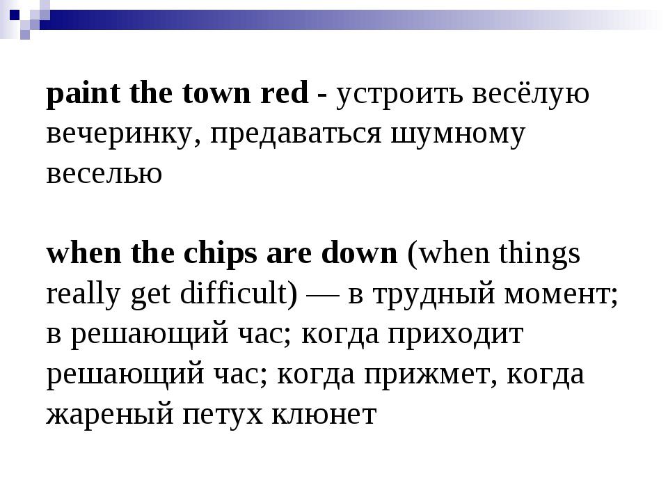 paint the town red - устроить весёлую вечеринку, предаваться шумному веселью...