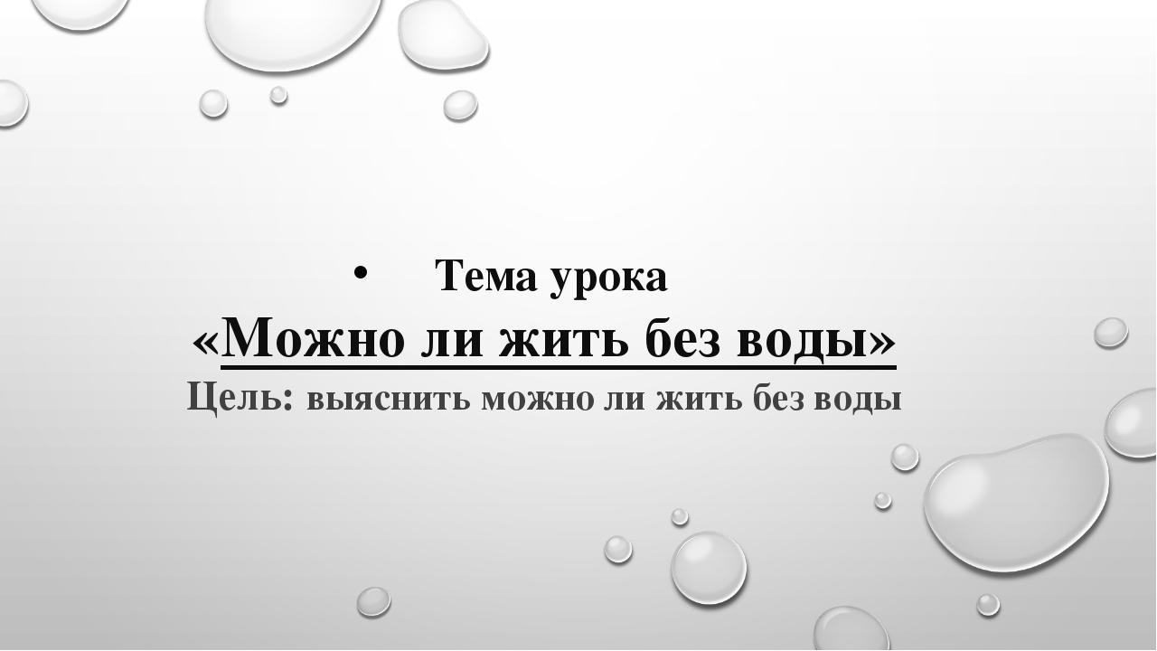 Тема урока «Можно ли жить без воды» Цель: выяснить можно ли жить без воды