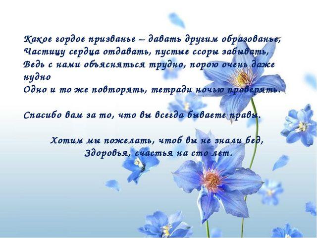 Какое гордое призванье – давать другим образованье, Частицу сердца отдавать,...