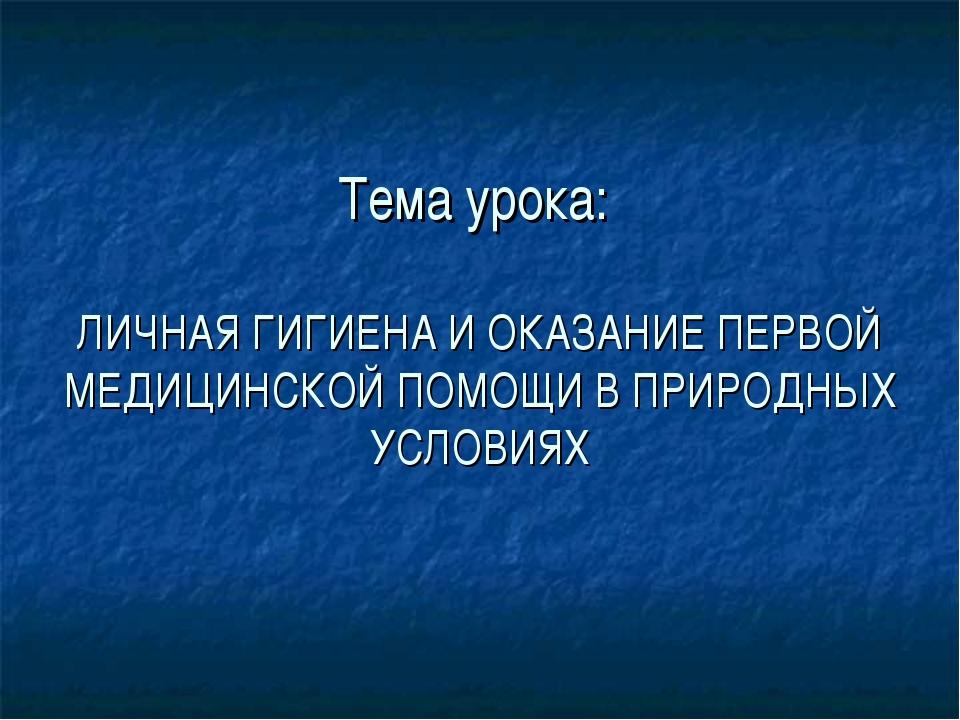 Тема урока: ЛИЧНАЯ ГИГИЕНА И ОКАЗАНИЕ ПЕРВОЙ МЕДИЦИНСКОЙ ПОМОЩИ В ПРИРОДНЫХ У...