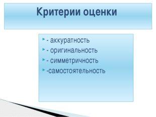 - аккуратность - оригинальность - симметричность -самостоятельность Критерии