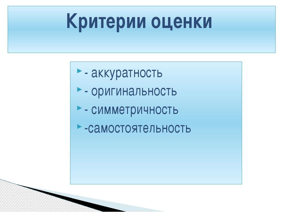 - аккуратность - оригинальность - симметричность -самостоятельность Критерии...