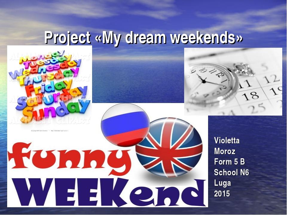 Project «My dream weekends» Violetta Moroz Form 5 B School N6 Luga 2015