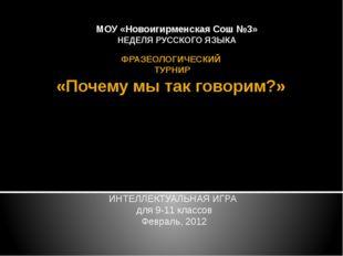 ФРАЗЕОЛОГИЧЕСКИЙ ТУРНИР «Почему мы так говорим?» ИНТЕЛЛЕКТУАЛЬНАЯ ИГРА для 9-