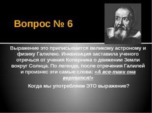 Вопрос № 6 Выражение это приписывается великому астроному и физику Галилею. И