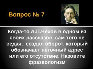 Вопрос № 7 Когда-то А.П.Чехов в одном из своих рассказов, сам того не ведая,