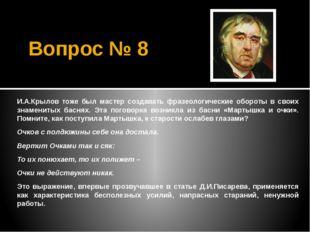 Вопрос № 8 И.А.Крылов тоже был мастер создавать фразеологические обороты в св