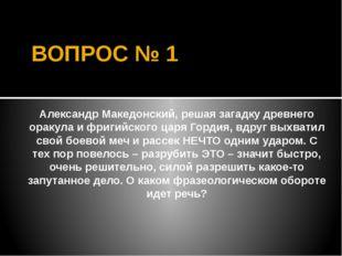 ВОПРОС № 1 Александр Македонский, решая загадку древнего оракула и фригийског