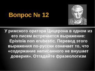 Вопрос № 12 У римского оратора Цицерона в одном из его писем встречается выра