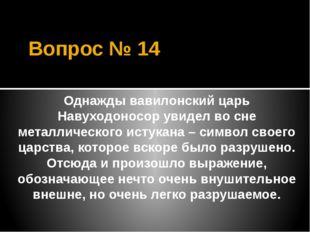 Вопрос № 14 Однажды вавилонский царь Навуходоносор увидел во сне металлическо
