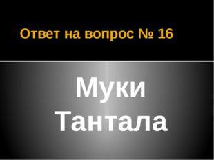 Ответ на вопрос № 16 Муки Тантала