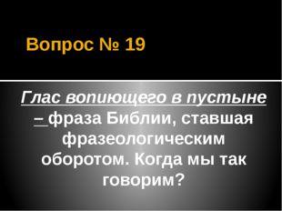 Вопрос № 19 Глас вопиющего в пустыне – фраза Библии, ставшая фразеологическим