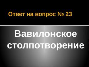 Ответ на вопрос № 23 Вавилонское столпотворение