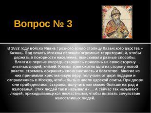 Вопрос № 3 В 1552 году войско Ивана Грозного взяло столицу Казанского царства