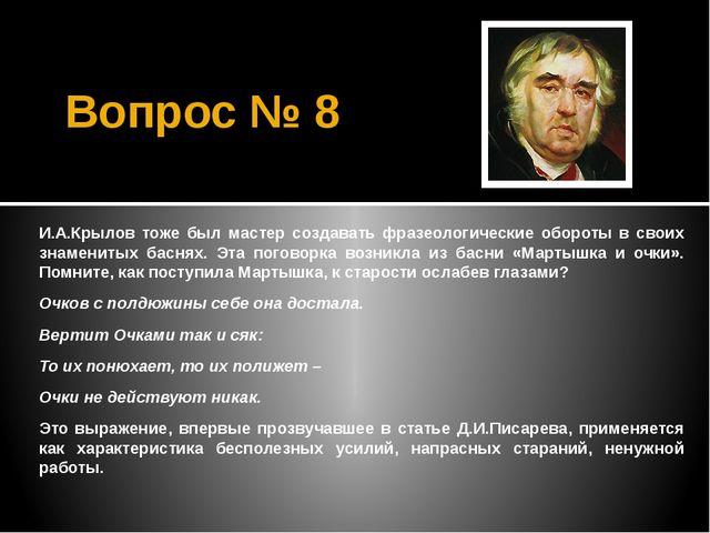 Вопрос № 8 И.А.Крылов тоже был мастер создавать фразеологические обороты в св...