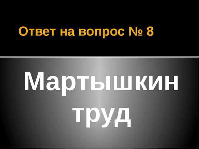 Ответ на вопрос № 8 Мартышкин труд