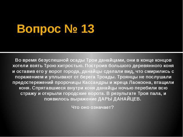 Вопрос № 13 Во время безуспешной осады Трои данайцами, они в конце концов хот...